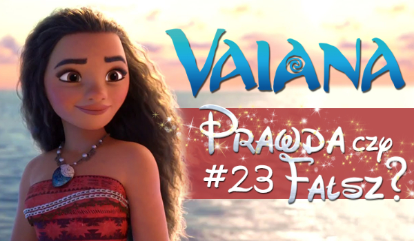 Prawda czy fałsz? – Księżniczki Disneya #23 Vaiana