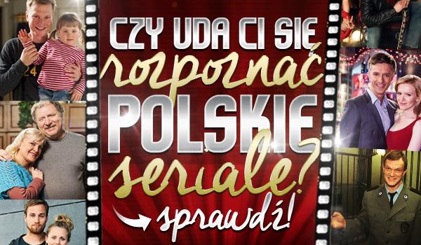 Czy uda Ci się rozpoznać polskie seriale?