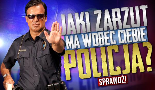 Jaki zarzut ma wobec Ciebie policja?