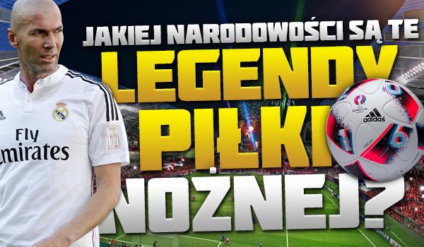 Czy wiesz, jakiej narodowości są te legendy piłki nożnej?