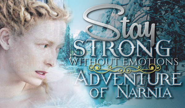 Stay Strong, Without Emotions – Adventure in Narnia #1