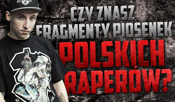 Czy znasz te fragmenty piosenek polskich raperów?