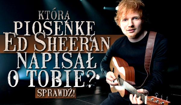 Którą piosenkę Ed Sheeran napisał o Tobie?