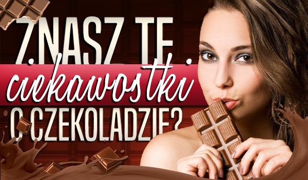 Znasz te ciekawostki o czekoladzie?