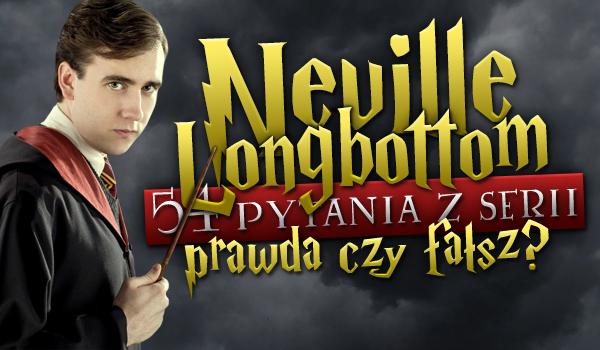 """54 pytania z serii """"Prawda czy fałsz?"""" – Neville Longbottom!"""