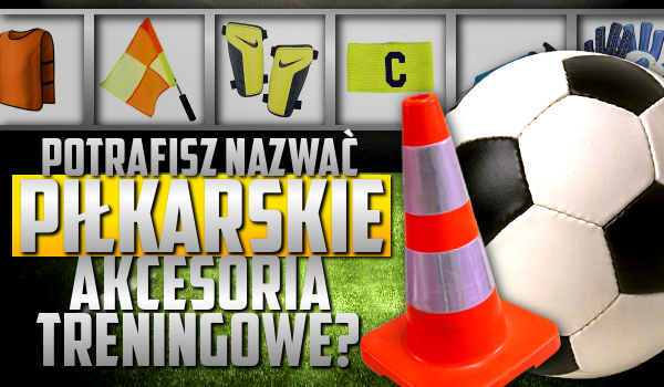 Potrafisz nazwać piłkarskie akcesoria treningowe?