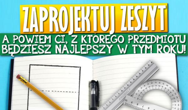 Zaprojektuj swój zeszyt, a powiem Ci, z którego przedmiotu będziesz najlepszy w tym roku szkolnym!