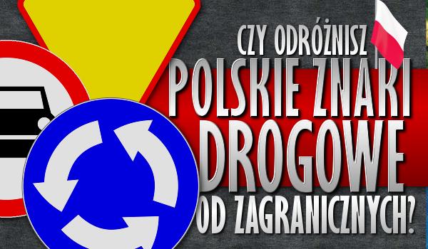 Czy odróżnisz polskie znaki drogowe od zagranicznych?