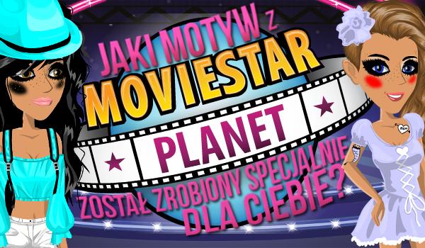 Jaki motyw z MovieStarPlanet został zrobiony specjalnie dla Ciebie?