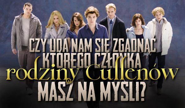 Czy uda mi się zgadnąć, o którym członku rodziny Cullenów myślisz?