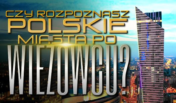 Czy rozpoznasz Polskie miasta po wieżowcu?