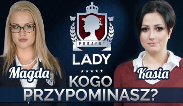 Którą uczestniczkę z Projektu Lady bardziej przypominasz – Kasię czy Magdę?