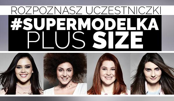 """Czy rozpoznasz uczestniczki programu """"#SUPERMODELKA Plus Size""""?"""