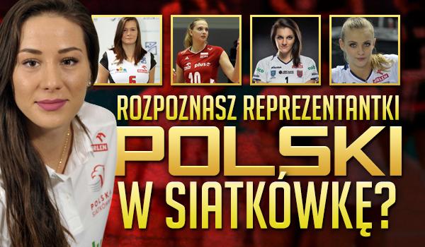 Czy rozpoznasz reprezentantki Polski w siatkówkę?