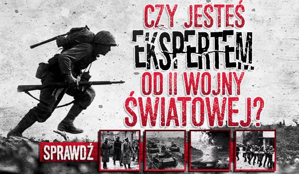 Czy jesteś ekspertem od II Wojny Światowej?