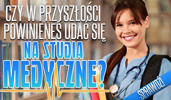 Czy w przyszłości powinieneś udać się na studia medyczne?