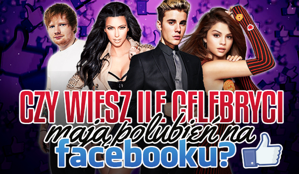Czy wiesz ile celebryci mają polubień na Facebooku?