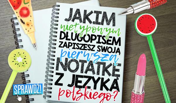 Jakim nietypowym długopisem zapiszesz swoją pierwszą notatkę z języka polskiego?