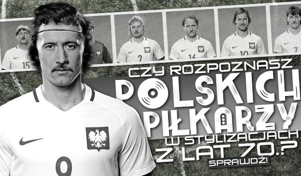 Czy rozpoznasz polskich piłkarzy w stylizacjach z lat 70.?