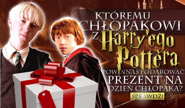 Któremu chłopakowi z Harry'ego Pottera powinnaś podarować prezent na Dzień Chłopaka?