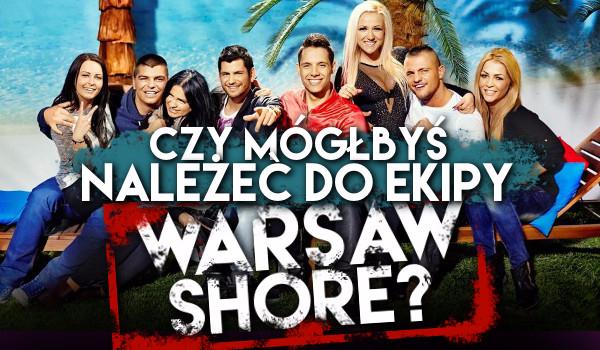 Czy mógłbyś należeć do ekipy Warsaw Shore?