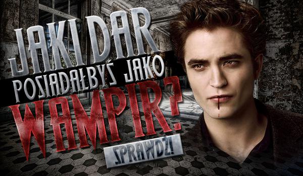 Jaki dar posiadałbyś, jako wampir?