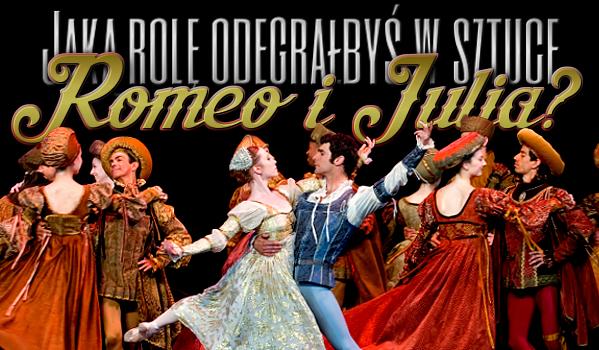 """Jaką rolę odegrałbyś w sztuce """"Romeo i Julia""""?"""