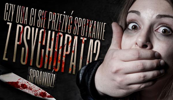 Czy uda Ci się przeżyć spotkanie z psychopatą? Sprawdź!