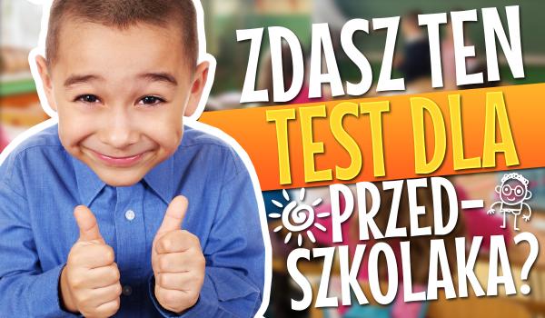 Czy zdasz test wiedzy dla przedszkolaka?