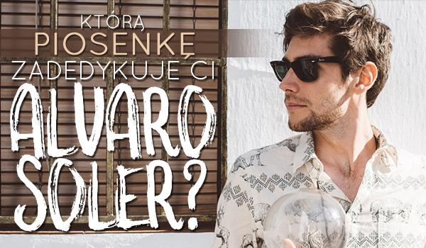 Którą swoją piosenkę zadedykuje Tobie Alvaro Soler?