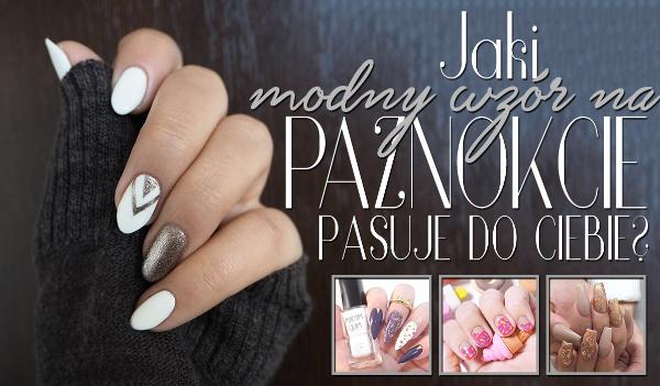 Jaki modny wzór na paznokcie do Ciebie pasuje?