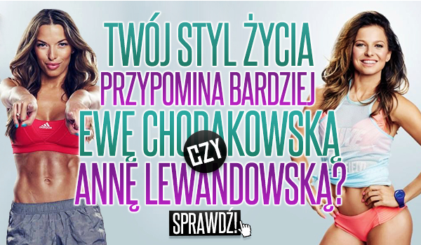 Twój styl życia przypomina bardziej Ewę Chodakowską czy Annę Lewandowską?