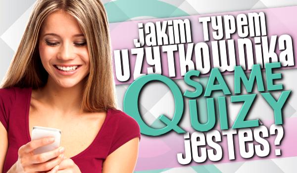 Jakim typem użytkownika sameQuizy.pl jesteś?