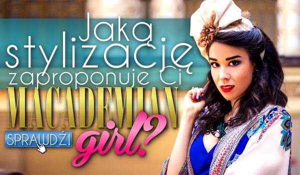 Jaką stylizację zaproponuje Ci Macademian Girl?