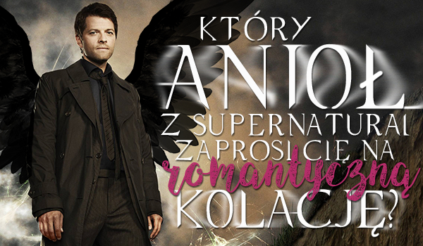 Który z aniołów serialu Supernatural zaprosi Cię na romantyczną kolację?