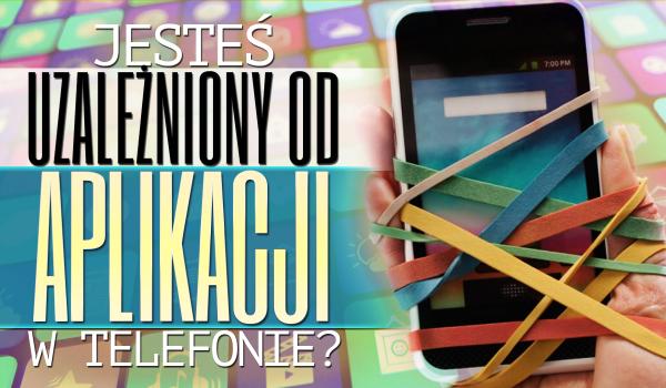 Jak bardzo jesteś uzależniony od aplikacji w swoim telefonie?