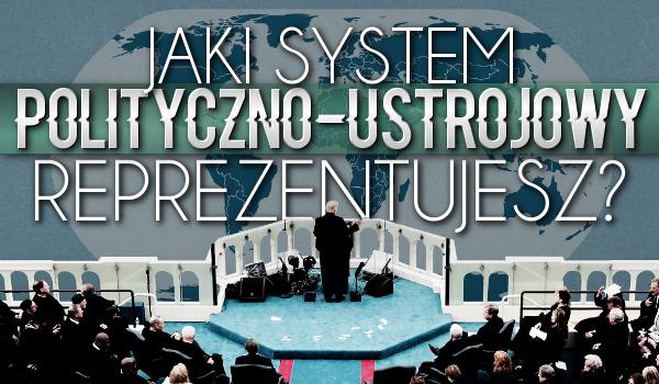 Jaki system polityczno-ustrojowy reprezentujesz?