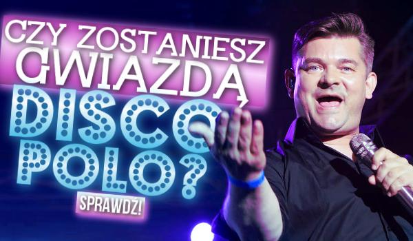 Czy zostaniesz gwiazdą disco polo?