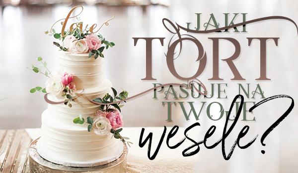 Jaki tort pasuje na Twoje wesele?