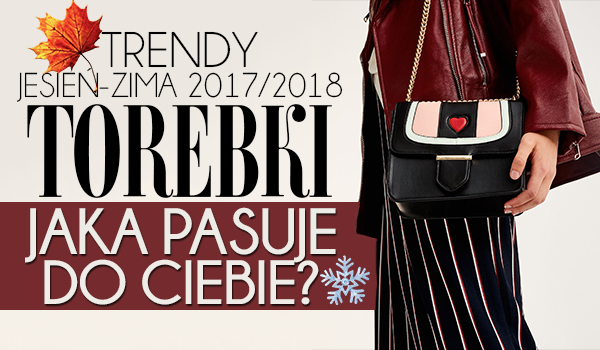 Trendy jesień/zima 2017/2018: TOREBKI!
