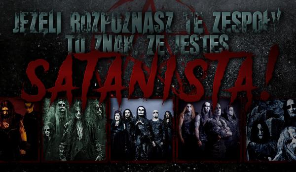 Jeżeli rozpoznasz te zespoły to znak, że jesteś satanistą!