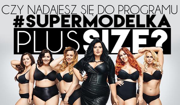 Czy nadajesz się do programu supermodelka plus size?