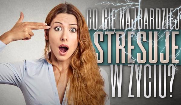 Co Cię najbardziej stresuje w życiu?