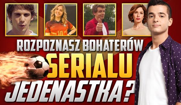 Czy rozpoznasz wszystkich bohaterów serialu Jedenastka?