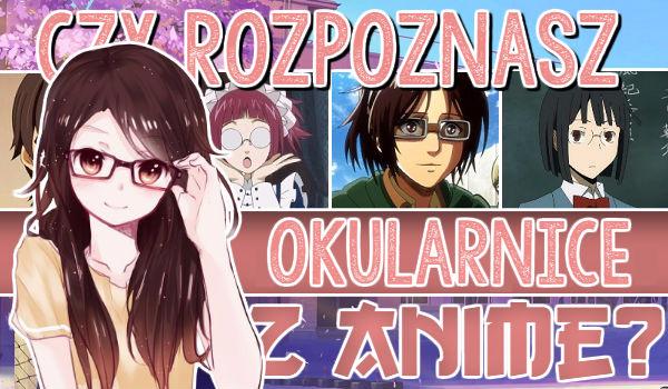 Czy rozpoznasz okularnice z Anime?