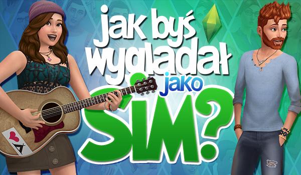 Jak byś wyglądał będąc Simem?