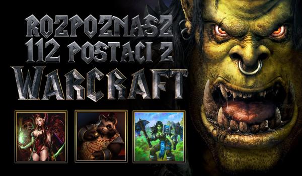 Czy rozpoznasz 112 postaci z uniwersum Warcrafta?