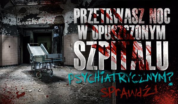 Czy przetrwasz noc w opuszczonym szpitalu psychiatrycznym?