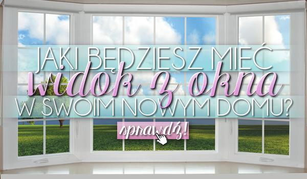 Jaki będziesz mieć widok z okna w swoim nowym domu?