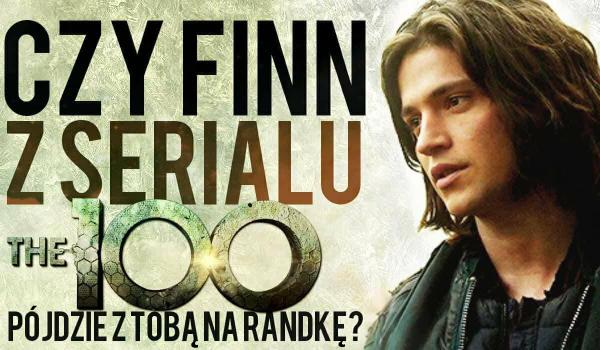 Czy Finn z serialu The 100 pójdzie z Tobą na randkę?